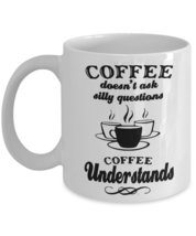 Coffee Doesn't Ask Silly Questions,Coffee Understands.11 oz White Ceramic Cof... - $15.99