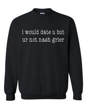 I would date u but ur not nash grier Crewneck Sweatshirt - $22.50