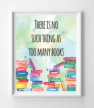There is No Such Thing as Too Many Books 8x10 Wall Art Decor PRINT - $7.00+