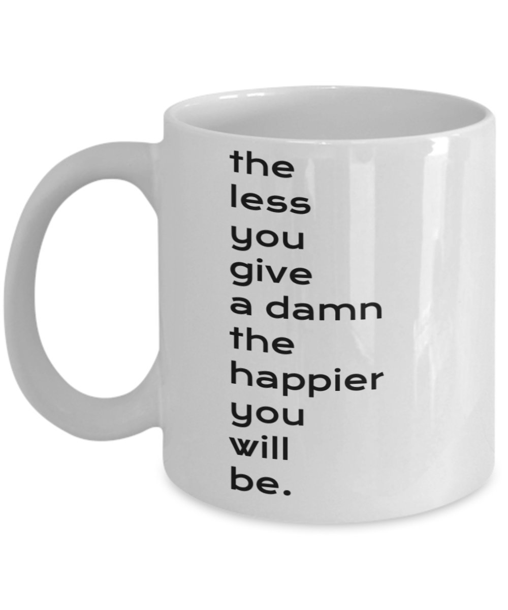 Primary image for The Less You Give A Damn The Happier You Will Be. 11 oz White Ceramic Coffee ...
