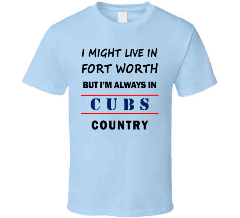 I Might Live In Fort Worth But Im Always In Cubs Country Tee Chicago Fan T Shirt