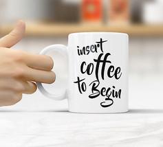 Insert coffee to begin Mug Funny Rude Quote Coffee Mug Cup Q011 - $12.20+
