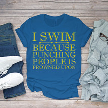 Swimming Funny Tee I Swim Because Punching People Is Frowned Upon Unisex - $15.99+