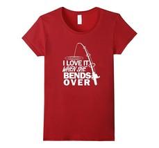 I Love It When She Bends Over - Funny Fishing T-Shirt Women - $19.95 - $23.95