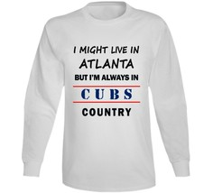 I Might Live In Atlanta But Im Always In Cubs Country Long Sleeve Tee Chicago - $17.30+