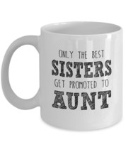 Only the Best Sister get Promoted to Aunt-Best gifts for Aunt-11oz Coffee Mug - $13.81