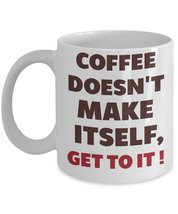 Coffee Doesn't Make Itself, Get To It! Coffee Mug - $15.99