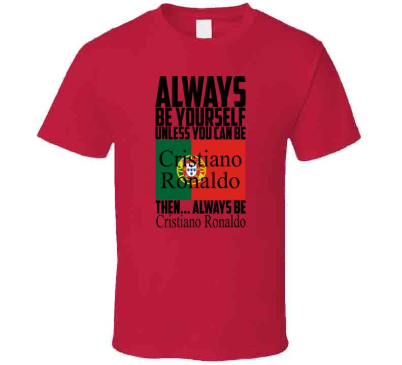 Always Be Yourself Unless You Can Be Cristiano Ronaldo Tee Portugal Soccer Fan T