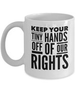 Keep Your Tiny Hands Off Of Our Rights - Women's March Mug - Coffee Cup ... - $14.65