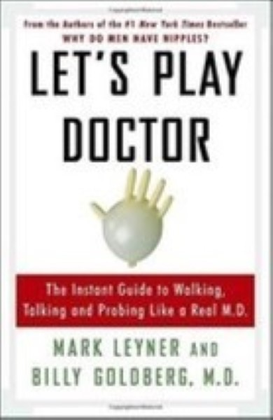 Let's Play Doctor: The Instant Guide to Walking, Talking, and Probing by M Leyne