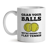 Grab Your Balls We're Going To Play Tennis Office Tea White Coffee Mug 11OZ - $17.59