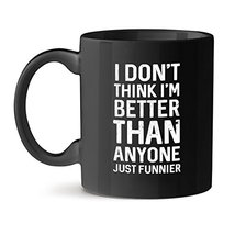 I Don't Think I'm Better Than Anyone Just Funnier Black Coffee Mug 15OZ - $21.51