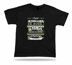 I put dollar in a change machine  nothing changed stylish tshirt design ... - $7.57
