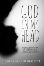 God in My Head : The True Story of an Ex-Christian Who Accidentally Met God...