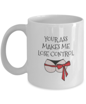 Your Ass Makes Me Lose Control Mug 11oz White Ceramic Coffee, Tea Cup, V... - $14.84