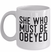Funny Gift for Wife Boss Lady Girlfriend She Who Must Be Obeyed 11oz Coffee Mug - $19.50