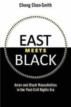East Meets Black: Asian and Black Masculinities in the Post-Civil Rights... - $34.97