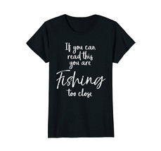 If You can Read This You are Fishing Too Close Shirt Funny - $19.99