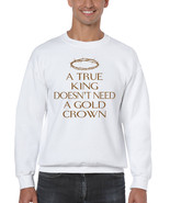 Men's Sweatshirt True King Doesn't Need A Gold Crown - $19.94+