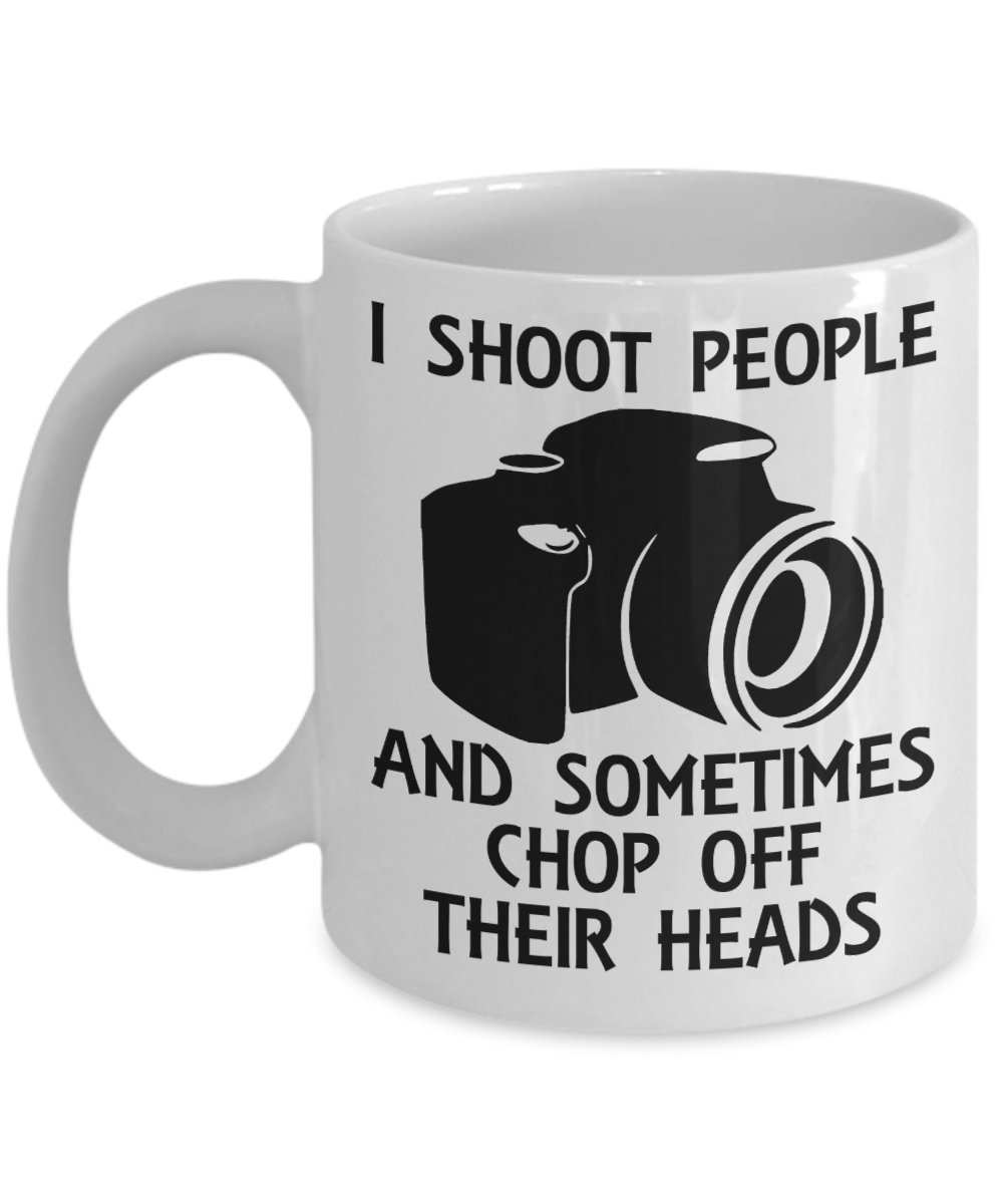 Photographers, Cameraman I Shoot People And Sometimes Chop Off Their Heads Coffe - $15.99