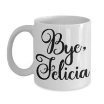 Bye Felicia Mug Bye Felicia Name Coffee Mug Mothers Day Mom Aunt BFF Boss Friday - $13.92+