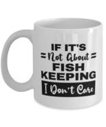 Fish Keeping Mug - If It's Not About I Don't Care - 11 oz Funny Coffee C... - $14.95