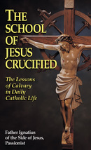 The School of Jesus Crucified: The Lessons of Calvary in Daily Catholic Life