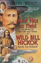 And Not to Yield: A Novel of the Life and Times of Wild Bill Hickok Eickhoff, Ra