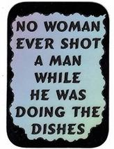 """No Woman Ever Shot A Man While Doing The Dishes 3"""" x 4"""" Refrigerator Magnet - $3.49"""