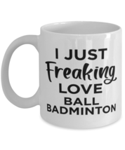 Ball Badminton Sports Fan Coffee Mug - I Just Freaking Love - Funny 11 oz Tea  - $13.95
