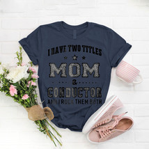 Womens I Have Two Titles Mom Conductor Ladies T- Shirt Birthday Funny Id... - $15.99+
