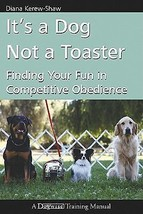 Its a Dog Not a Toaster: Finding Your Fun in Competitive Obedience : New... - $18.95