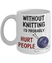 Without Knitting I'd Probably Hurt People Coffee Mug - $15.99