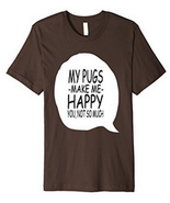 My Pugs Make Me Happy Tee Shirt - $20.00