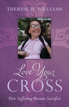 Love Your Cross: How Suffering Becomes Sacrifice by Therese M. Williams