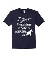I Just Freaking Love Schnauzers T-shirt Cute Schnauzer Shirt - $17.99+