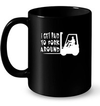 Mens I Get Paid To Fork Around Forklift Driver Ceramic Mug - $13.99+