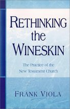 Rethinking the Wineskin: The Practice of the New Testament Church Frank A. Viola