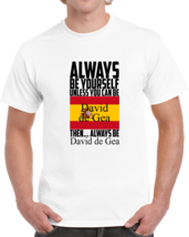 Always Be Yourself Unless You Can Be David De Gea T-shirt Spain Soccer F... - $15.97+