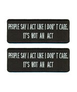 People Say I Act Like I Don't Care It's Not An Act Iron On Patch 4 x 1.5... - $9.85