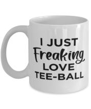 Tee-Ball Sports Fan Coffee Mug - I Just Freaking Love - Funny 11 oz Tea Cup  - $13.95