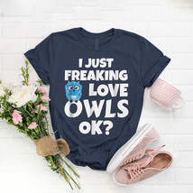 I Just Freaking Love Owls Ok Kawaii Owl Face Owl Mom T- Shirt Birthday F... - $15.99+