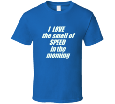 I Love The Smeel Of Speed In The Morning T Shirt - $26.99