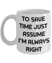 To Save Time Just Assume I'm Always Right Coffee Mug - $15.99