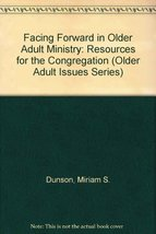 Facing Forward in Older Adult Ministry: Resources for the Congregation (Older Ad