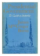 Presidential Government: The Crucible of Leadership Burns, James MacGregor