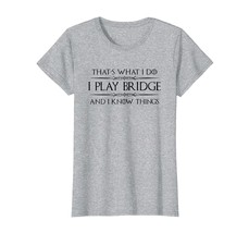 Funny TeeBridge Player Gifts - I Play Bridge & I Know Things Shirt Wowen - $19.95