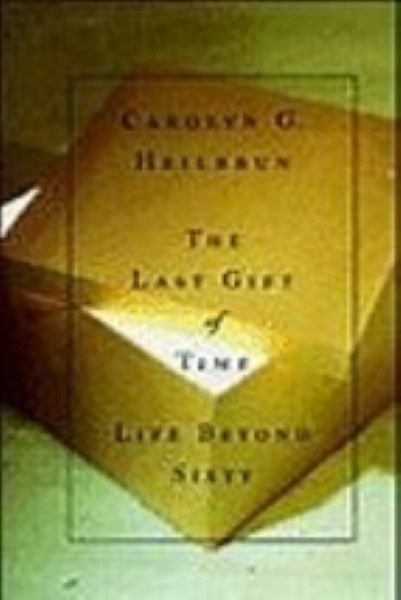 The last Gift of Time Life beyond Sixty by Carolyn Heilbrun