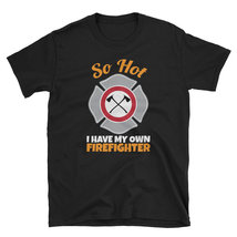 So Hot I Have My Own Firefighter new tshirt 2018-2019 - $16.75