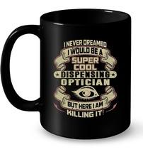 Never Dreamed Would Super Cool Dispensing Optician Ceramic Mug - $13.99+